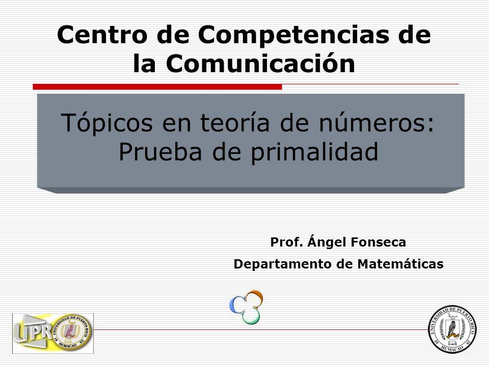 Tópicos en teoría de números: Prueba de primalidad Prof. Ángel Fonseca Departamento de Matemáticas Centro de Competencias de la Comunicación