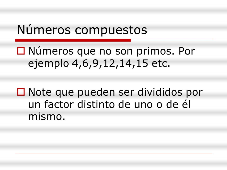 Números compuestos Números que no son primos. Por ejemplo 4,6,9,12,14,15 etc. Note que pueden ser divididos por un factor distinto de uno o de él mism