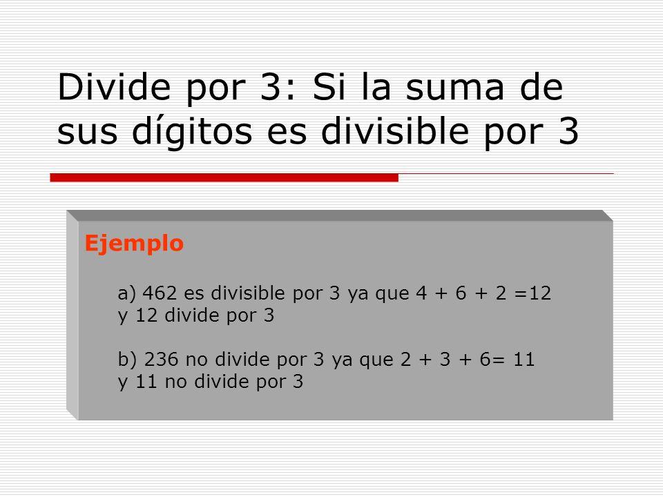 Divide por 3: Si la suma de sus dígitos es divisible por 3 Ejemplo a)462 es divisible por 3 ya que 4 + 6 + 2 =12 y 12 divide por 3 b) 236 no divide po