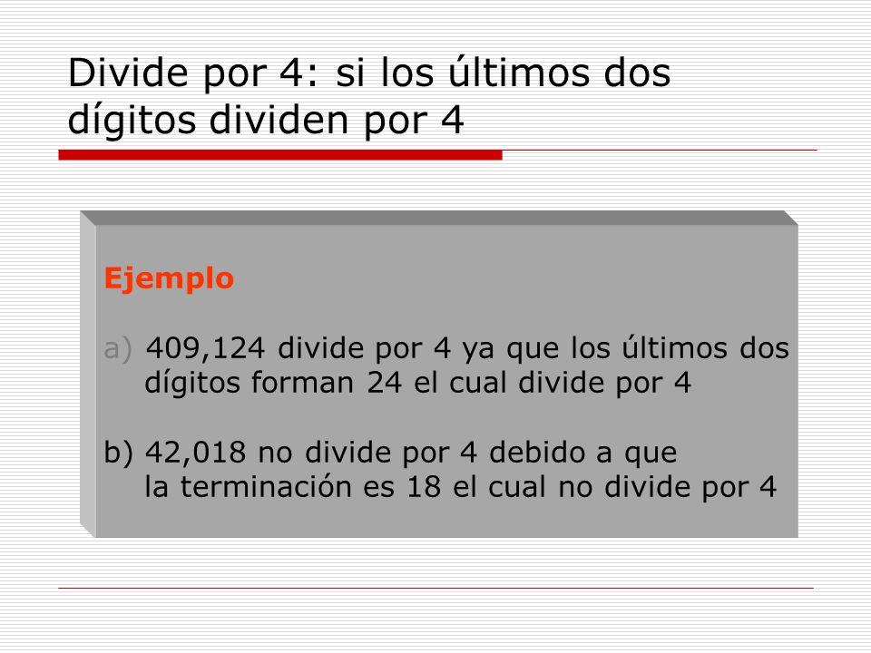 Divide por 4: si los últimos dos dígitos dividen por 4 Ejemplo a) 409,124 divide por 4 ya que los últimos dos dígitos forman 24 el cual divide por 4 b