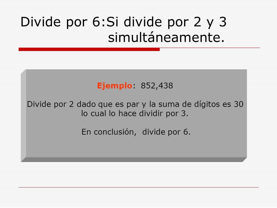 Divide por 6:Si divide por 2 y 3 simultáneamente. Ejemplo: 852,438 Divide por 2 dado que es par y la suma de dígitos es 30 lo cual lo hace dividir por