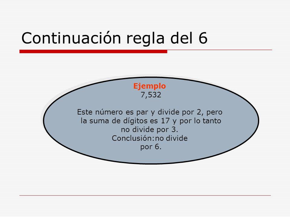 Continuación regla del 6 Ejemplo 7,532 Este número es par y divide por 2, pero la suma de dígitos es 17 y por lo tanto no divide por 3. Conclusión:no