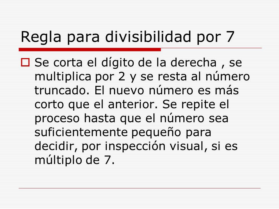Regla para divisibilidad por 7 Se corta el dígito de la derecha, se multiplica por 2 y se resta al número truncado. El nuevo número es más corto que e