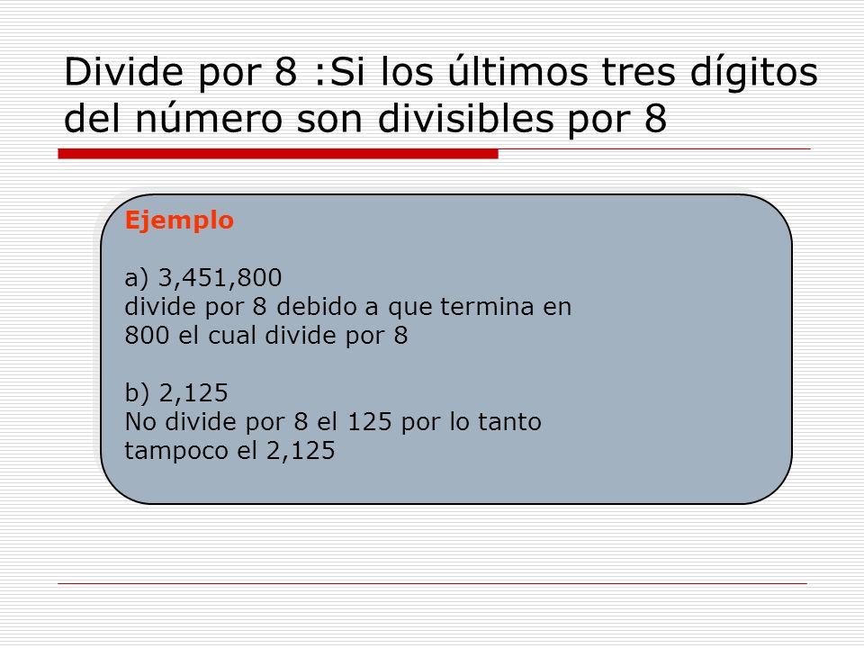 Divide por 8 :Si los últimos tres dígitos del número son divisibles por 8 Ejemplo a) 3,451,800 divide por 8 debido a que termina en 800 el cual divide