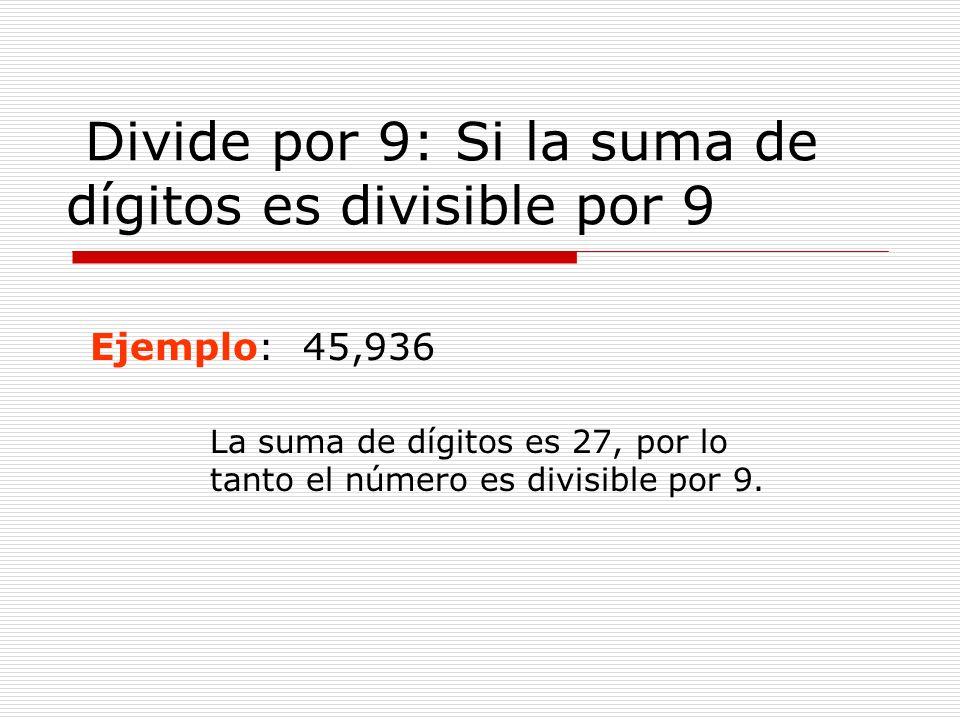 Divide por 9: Si la suma de dígitos es divisible por 9 Ejemplo: 45,936 La suma de dígitos es 27, por lo tanto el número es divisible por 9.
