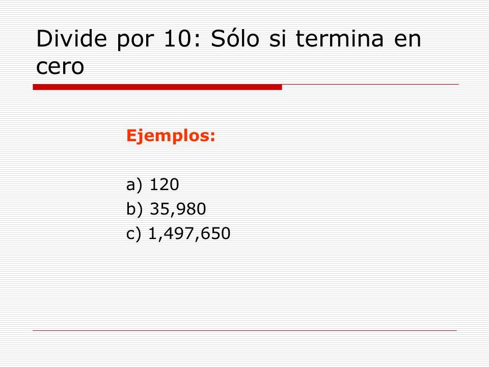Divide por 10: Sólo si termina en cero Ejemplos: a) 120 b) 35,980 c) 1,497,650