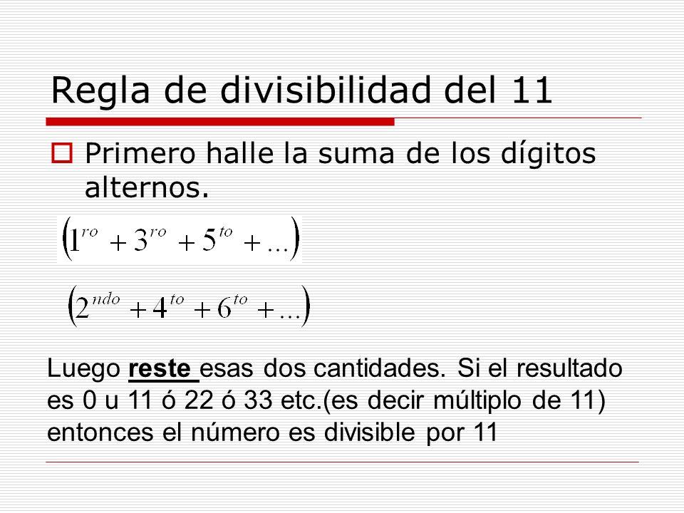 Regla de divisibilidad del 11 Primero halle la suma de los dígitos alternos. Luego reste esas dos cantidades. Si el resultado es 0 u 11 ó 22 ó 33 etc.