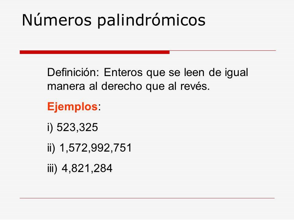 Números palindrómicos Definición: Enteros que se leen de igual manera al derecho que al revés. Ejemplos: i) 523,325 ii) 1,572,992,751 iii) 4,821,284