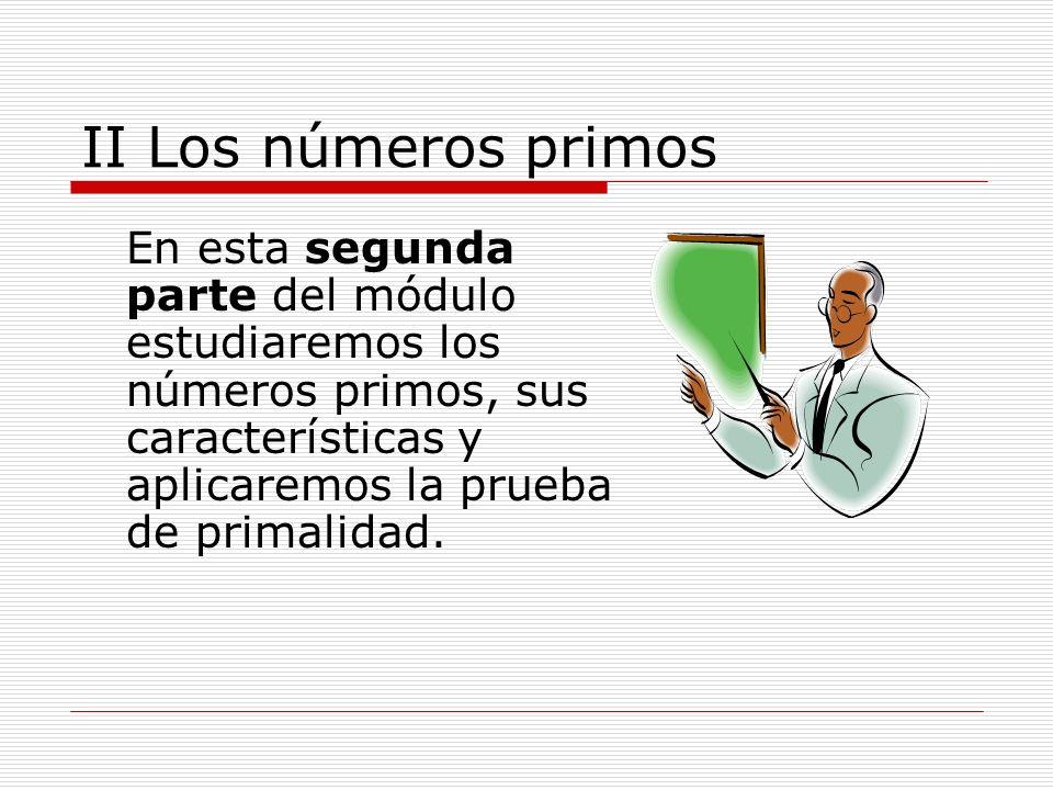 II Los números primos En esta segunda parte del módulo estudiaremos los números primos, sus características y aplicaremos la prueba de primalidad.