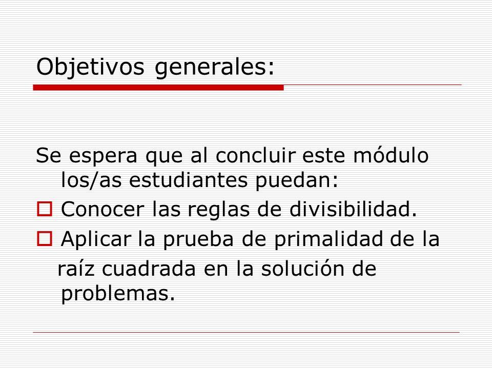 Objetivos generales: Se espera que al concluir este módulo los/as estudiantes puedan: Conocer las reglas de divisibilidad. Aplicar la prueba de primal