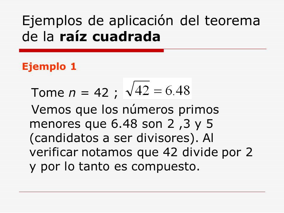 Ejemplos de aplicación del teorema de la raíz cuadrada Ejemplo 1 Tome n = 42 ; Vemos que los números primos menores que 6.48 son 2,3 y 5 (candidatos a
