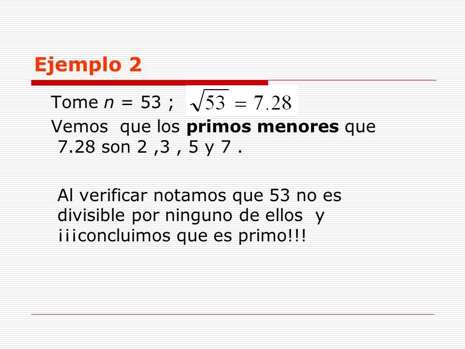 Ejemplo 2 Tome n = 53 ; Vemos que los primos menores que 7.28 son 2,3, 5 y 7. Al verificar notamos que 53 no es divisible por ninguno de ellos y ¡¡¡co