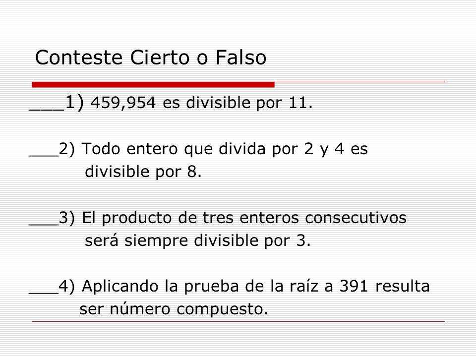 Conteste Cierto o Falso ___1) 459,954 es divisible por 11. ___2) Todo entero que divida por 2 y 4 es divisible por 8. ___3) El producto de tres entero