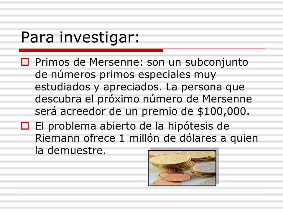 Para investigar: Primos de Mersenne: son un subconjunto de números primos especiales muy estudiados y apreciados. La persona que descubra el próximo n
