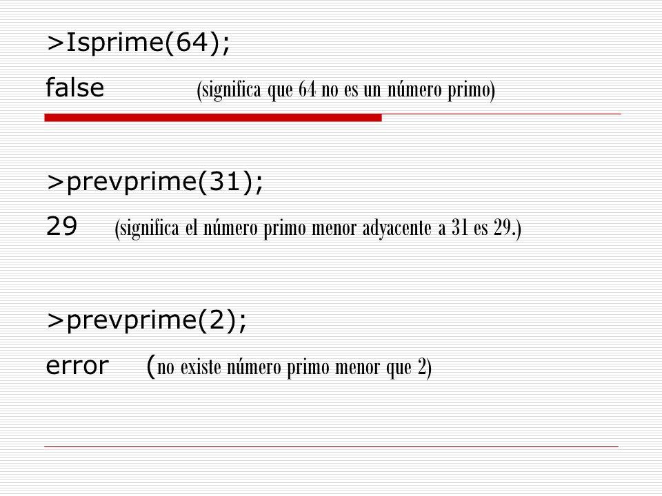>Isprime(64); false (significa que 64 no es un número primo) >prevprime(31); 29 (significa el número primo menor adyacente a 31 es 29.) >prevprime(2);