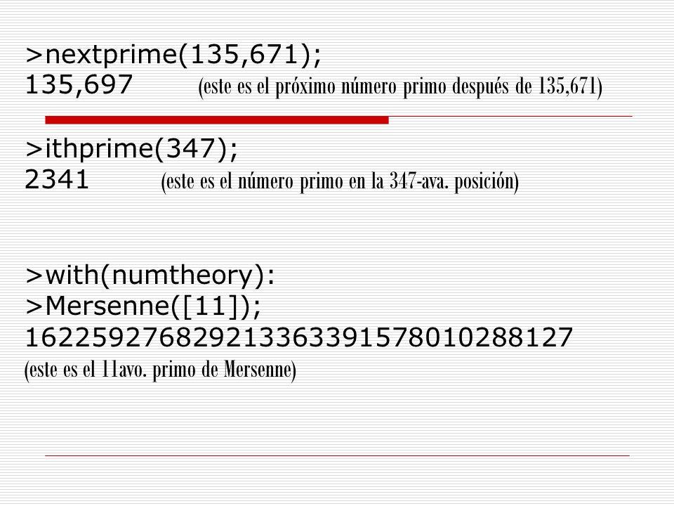 >nextprime(135,671); 135,697 (este es el próximo número primo después de 135,671) >ithprime(347); 2341 (este es el número primo en la 347-ava. posició