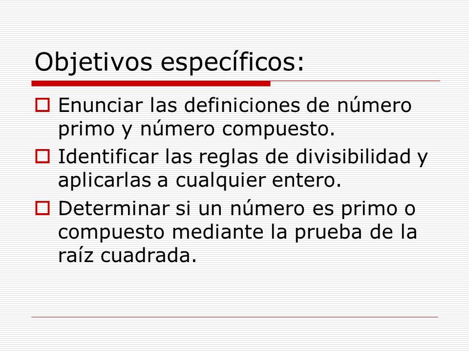 Objetivos específicos: Enunciar las definiciones de número primo y número compuesto. Identificar las reglas de divisibilidad y aplicarlas a cualquier