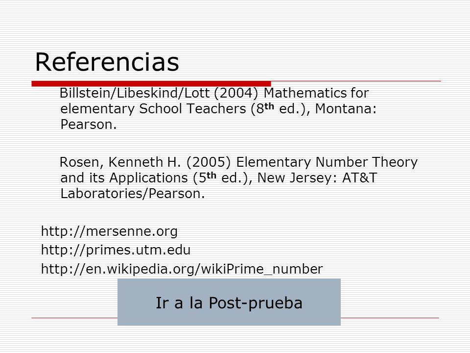 Referencias Billstein/Libeskind/Lott (2004) Mathematics for elementary School Teachers (8 th ed.), Montana: Pearson. Rosen, Kenneth H. (2005) Elementa