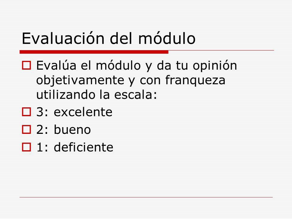 Evaluación del módulo Evalúa el módulo y da tu opinión objetivamente y con franqueza utilizando la escala: 3: excelente 2: bueno 1: deficiente