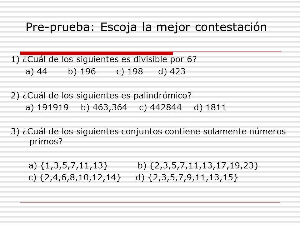 Pre-prueba: Escoja la mejor contestación 1) ¿Cuál de los siguientes es divisible por 6? a) 44 b) 196 c) 198 d) 423 2) ¿Cuál de los siguientes es palin