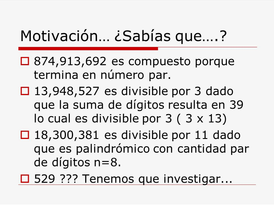 Motivación… ¿Sabías que….? 874,913,692 es compuesto porque termina en número par. 13,948,527 es divisible por 3 dado que la suma de dígitos resulta en