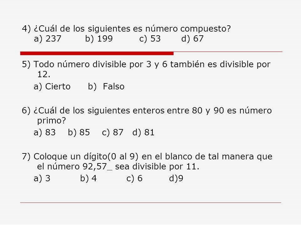 4) ¿Cuál de los siguientes es número compuesto? a) 237 b) 199 c) 53 d) 67 5) Todo número divisible por 3 y 6 también es divisible por 12. a) Cierto b)
