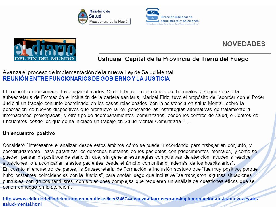 NOVEDADES Ushuaia Capital de la Provincia de Tierra del Fuego Avanza el proceso de implementación de la nueva Ley de Salud Mental REUNIÓN ENTRE FUNCIONARIOS DE GOBIERNO Y LA JUSTICIA El encuentro mencionado tuvo lugar el martes 15 de febrero, en el edificio de Tribunales y, según señaló la subsecretaria de Formación e Inclusión de la cartera sanitaria, Maricel Eiriz, tuvo el propósito de acordar con el Poder Judicial un trabajo conjunto coordinado en los casos relacionados con la asistencia en salud Mental, sobre la generación de nuevos dispositivos que promueve la ley, generando así estrategias alternativas de tratamiento a internaciones prolongadas, y otro tipo de acompañamientos comunitarios, desde los centros de salud, o Centros de Encuentros desde los que se ha iniciado un trabajo en Salud Mental Comunitaria ….