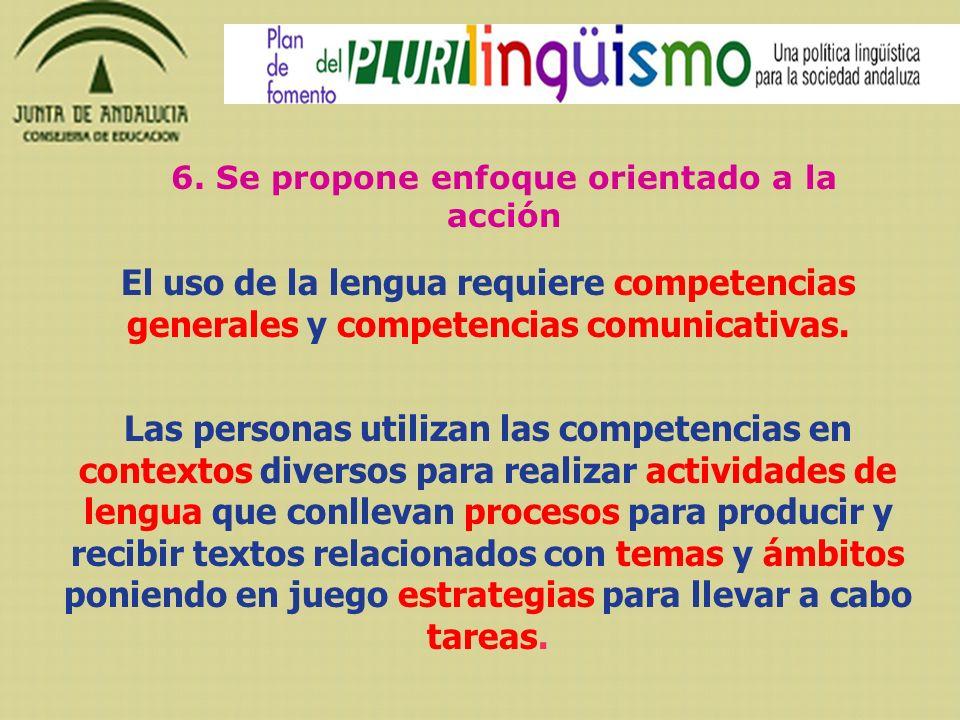 6. Se propone enfoque orientado a la acción El uso de la lengua requiere competencias generales y competencias comunicativas. Las personas utilizan la