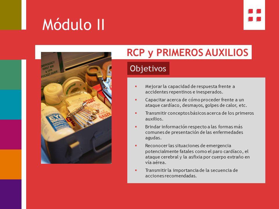 Módulo II RCP y PRIMEROS AUXILIOS Mejorar la capacidad de respuesta frente a accidentes repentinos e inesperados. Capacitar acerca de cómo proceder fr