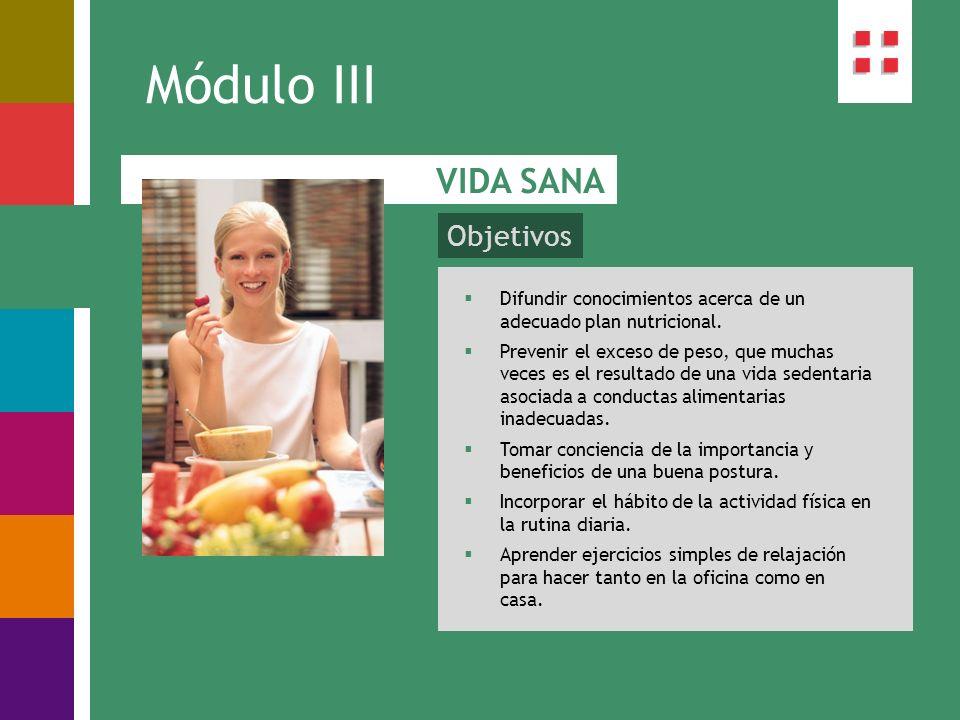 Objetivos Módulo III VIDA SANA Difundir conocimientos acerca de un adecuado plan nutricional. Prevenir el exceso de peso, que muchas veces es el resul