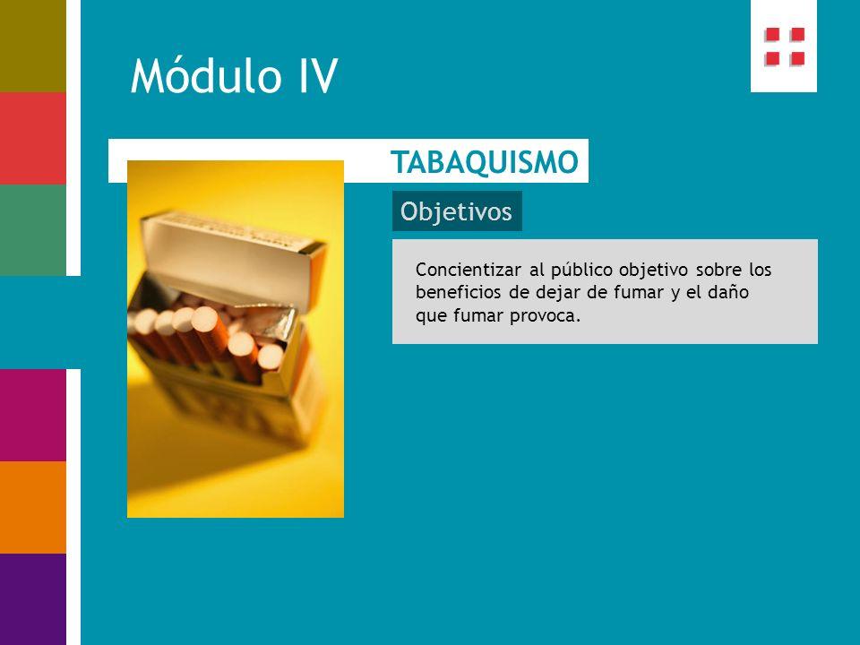 Módulo IV TABAQUISMO Objetivos Concientizar al público objetivo sobre los beneficios de dejar de fumar y el daño que fumar provoca.