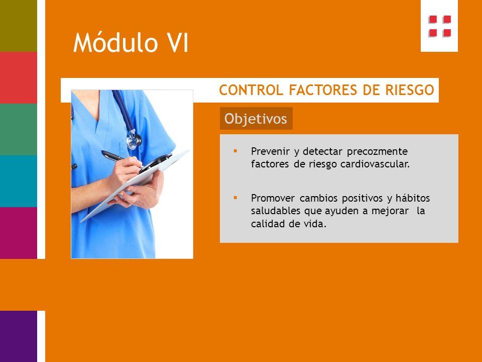 Módulo VI CONTROL FACTORES DE RIESGO Objetivos Prevenir y detectar precozmente factores de riesgo cardiovascular. Promover cambios positivos y hábitos