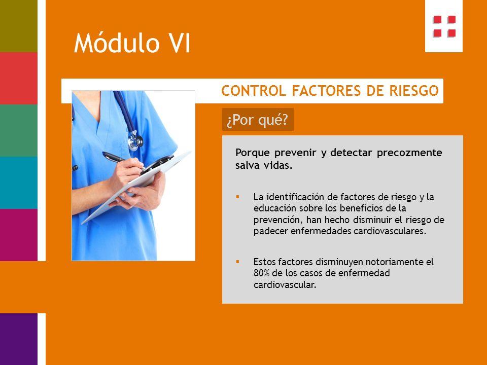 Módulo VI CONTROL FACTORES DE RIESGO ¿Por qué? Porque prevenir y detectar precozmente salva vidas. La identificación de factores de riesgo y la educac