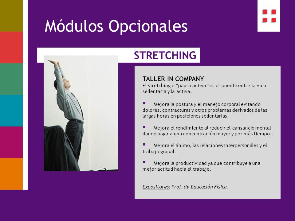 STRETCHING Módulos Opcionales TALLER IN COMPANY El stretching o pausa activa es el puente entre la vida sedentaria y la activa. Mejora la postura y el