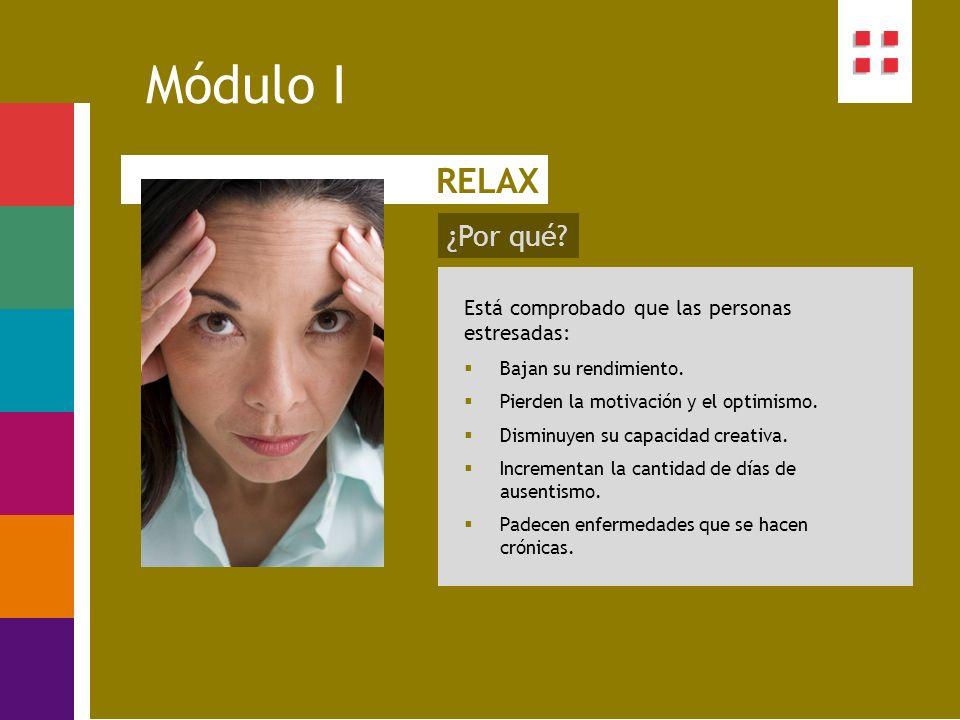 ¿Por qué? Módulo I RELAX Está comprobado que las personas estresadas: Bajan su rendimiento. Pierden la motivación y el optimismo. Disminuyen su capaci