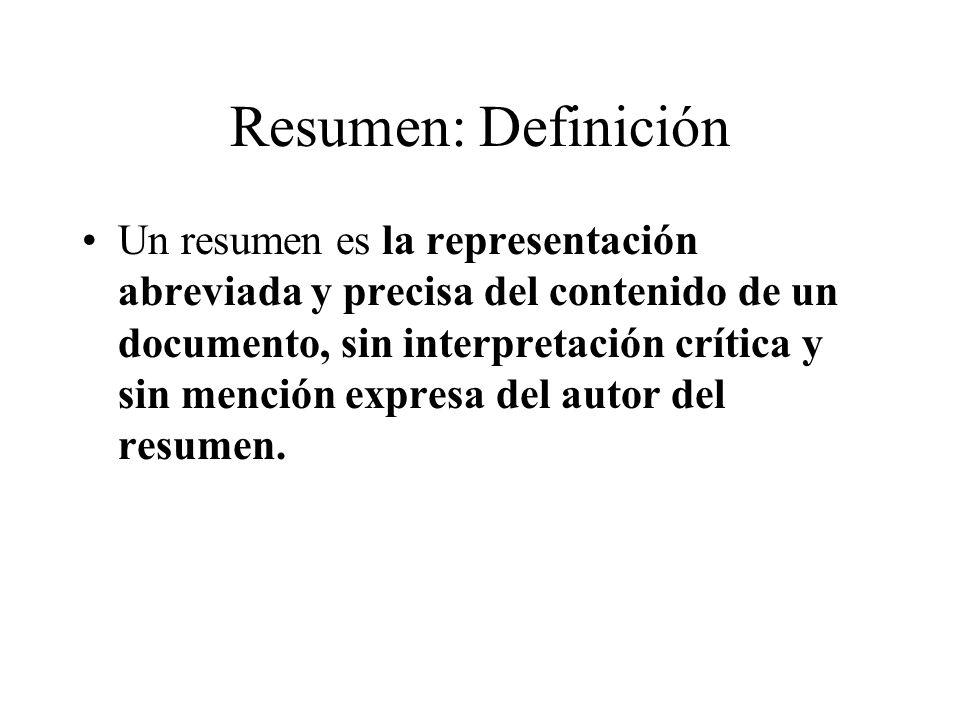 Resumen: Definición Un resumen es la representación abreviada y precisa del contenido de un documento, sin interpretación crítica y sin mención expresa del autor del resumen.