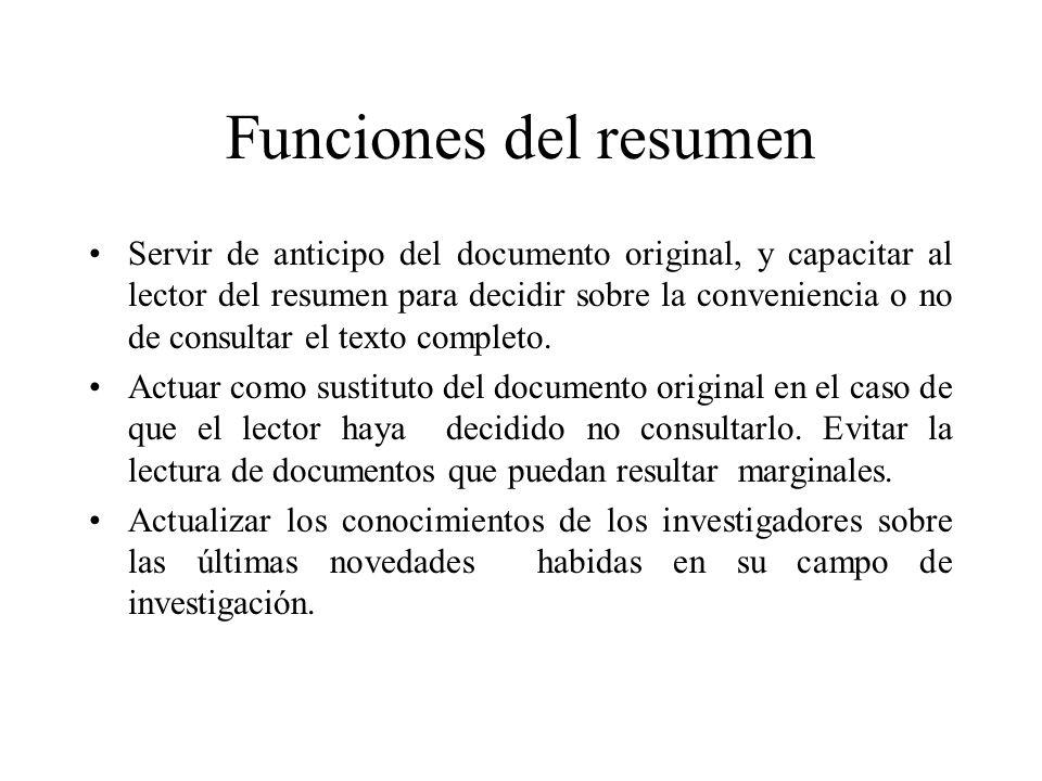 Funciones del resumen Servir de anticipo del documento original, y capacitar al lector del resumen para decidir sobre la conveniencia o no de consultar el texto completo.