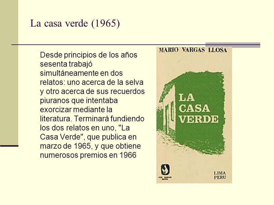 La casa verde (1965) Desde principios de los años sesenta trabajó simultáneamente en dos relatos: uno acerca de la selva y otro acerca de sus recuerdos piuranos que intentaba exorcizar mediante la literatura.