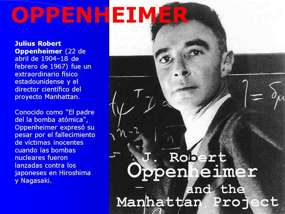 OPPENHEIMER Julius Robert Oppenheimer (22 de abril de 1904–18 de febrero de 1967) fue un extraordinario físico estadounidense y el director científico