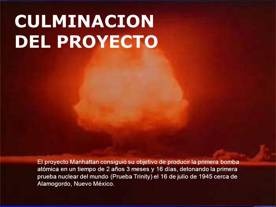 CULMINACION DEL PROYECTO El proyecto Manhattan consiguió su objetivo de producir la primera bomba atómica en un tiempo de 2 años 3 meses y 16 días, de