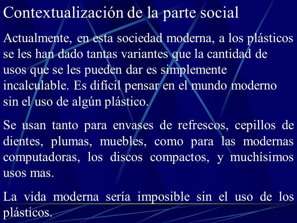 Contextualización de la parte social Actualmente, en esta sociedad moderna, a los plásticos se les han dado tantas variantes que la cantidad de usos q