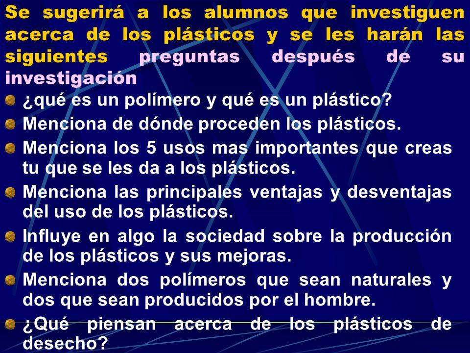 Se sugerirá a los alumnos que investiguen acerca de los plásticos y se les harán las siguientes preguntas después de su investigación ¿qué es un polím