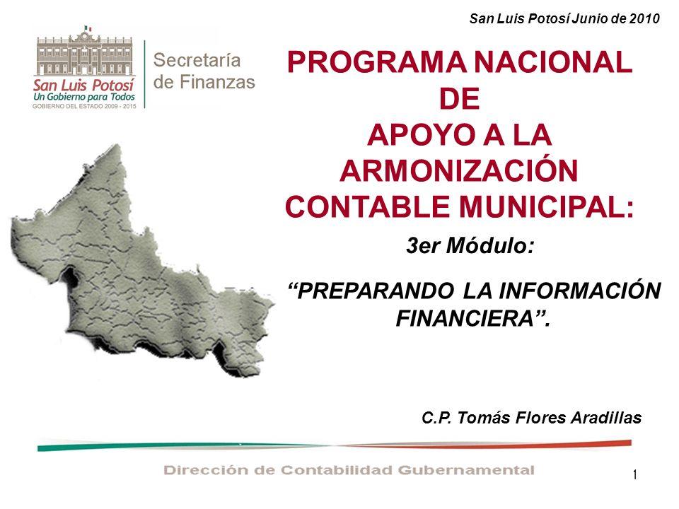 1 PROGRAMA NACIONAL DE APOYO A LA ARMONIZACIÓN CONTABLE MUNICIPAL: C.P. Tomás Flores Aradillas San Luis Potosí Junio de 2010 PREPARANDO LA INFORMACIÓN