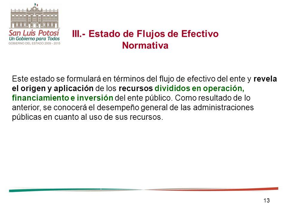 13 III.- Estado de Flujos de Efectivo Normativa Este estado se formulará en términos del flujo de efectivo del ente y revela el origen y aplicación de