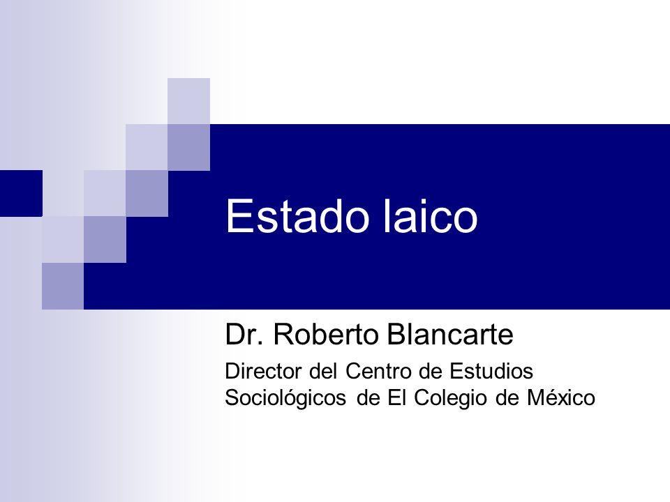 Estado laico Dr. Roberto Blancarte Director del Centro de Estudios Sociológicos de El Colegio de México