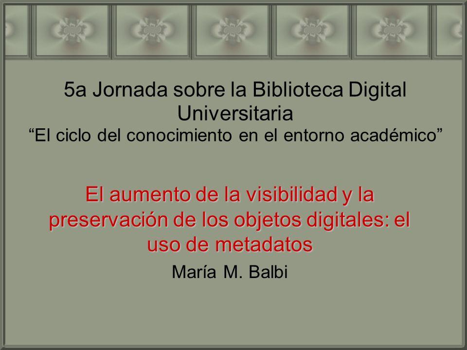 5a Jornada sobre la Biblioteca Digital Universitaria El ciclo del conocimiento en el entorno académico El aumento de la visibilidad y la preservación de los objetos digitales: el uso de metadatos María M.