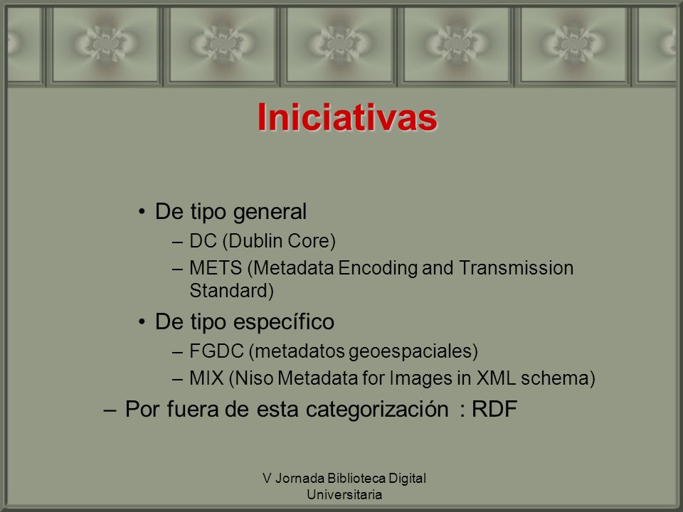 V Jornada Biblioteca Digital Universitaria Iniciativas De tipo general –DC (Dublin Core) –METS (Metadata Encoding and Transmission Standard) De tipo específico –FGDC (metadatos geoespaciales) –MIX (Niso Metadata for Images in XML schema) –Por fuera de esta categorización : RDF