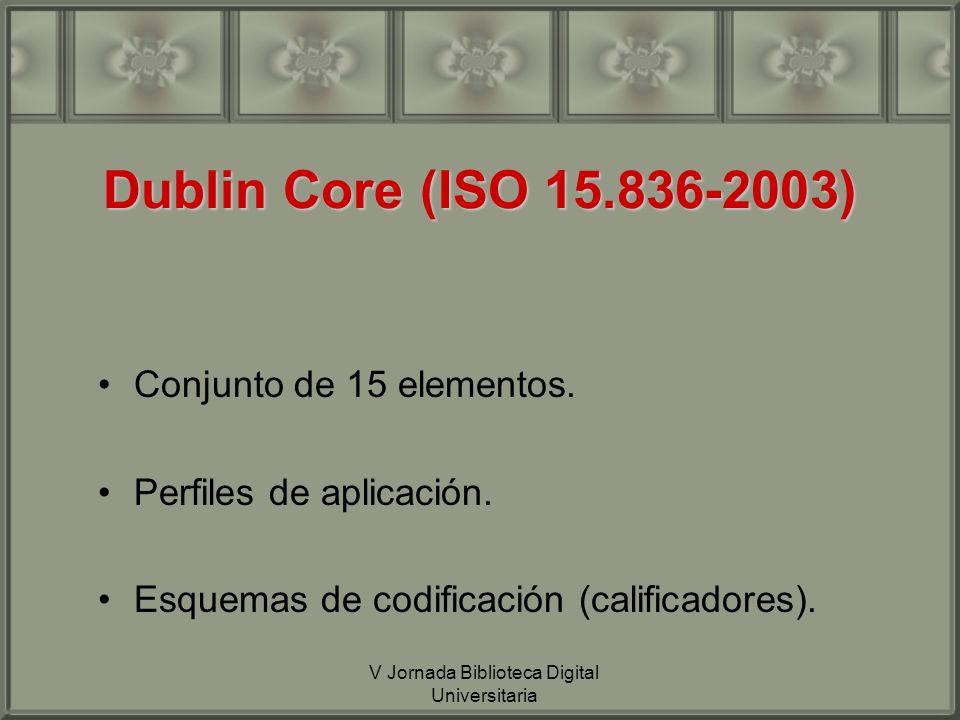 V Jornada Biblioteca Digital Universitaria Dublin Core (ISO 15.836-2003) Conjunto de 15 elementos.