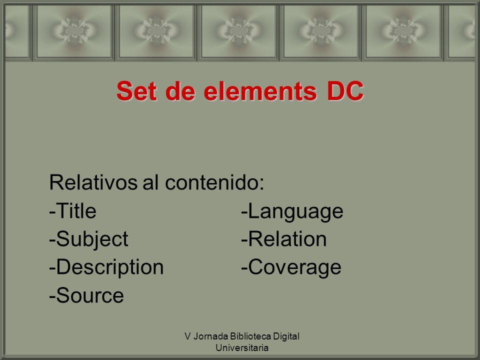 V Jornada Biblioteca Digital Universitaria Set de elements DC Relativos al contenido: -Title-Language -Subject-Relation -Description-Coverage -Source