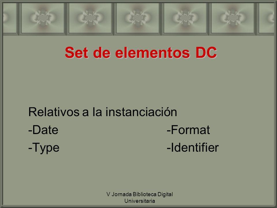 V Jornada Biblioteca Digital Universitaria Set de elementos DC Relativos a la instanciación -Date-Format -Type-Identifier